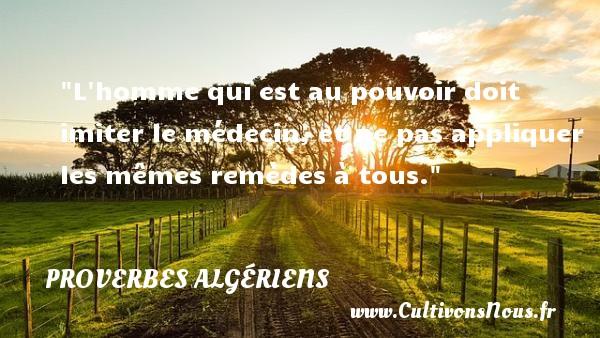L homme qui est au pouvoir doit imiter le médecin, et ne pas appliquer les mêmes remèdes à tous. Un Proverbe Algérien PROVERBES ALGÉRIENS - Proverbes Algériens - Proverbes philosophiques