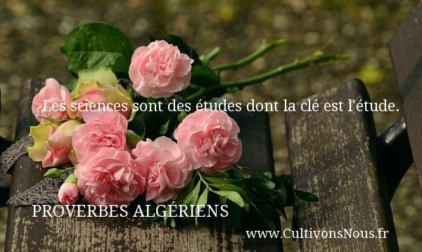 Les sciences sont des études dont la clé est l étude. Un Proverbe Algérien PROVERBES ALGÉRIENS - Proverbes Algériens - Proverbes philosophiques