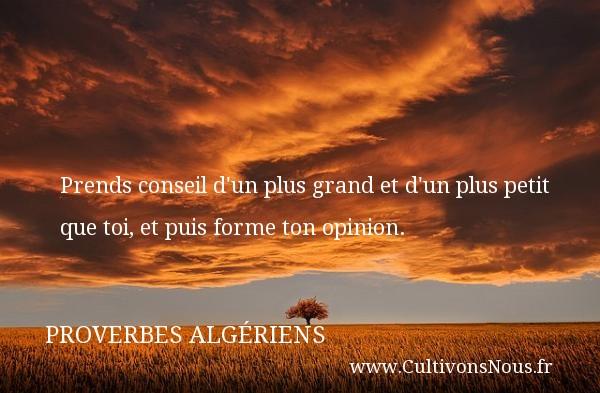 Prends conseil d un plus grand et d un plus petit que toi, et puis forme ton opinion. Un Proverbe Algérien PROVERBES ALGÉRIENS - Proverbes Algériens - Proverbes philosophiques