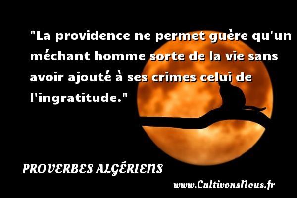 La providence ne permet guère qu un méchant homme sorte de la vie sans avoir ajouté à ses crimes celui de l ingratitude. Un Proverbe Algérien PROVERBES ALGÉRIENS - Proverbes Algériens - Proverbes philosophiques