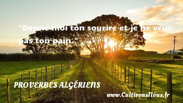 Donne moi ton sourire et je ne veux pas ton pain. Un Proverbe Algérien PROVERBES ALGÉRIENS - Proverbes Algériens - Proverbes philosophiques