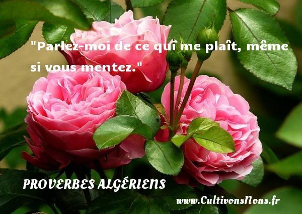 Parlez-moi de ce qui me plaît, même si vous mentez. Un Proverbe Algérien PROVERBES ALGÉRIENS - Proverbes Algériens - Proverbes philosophiques
