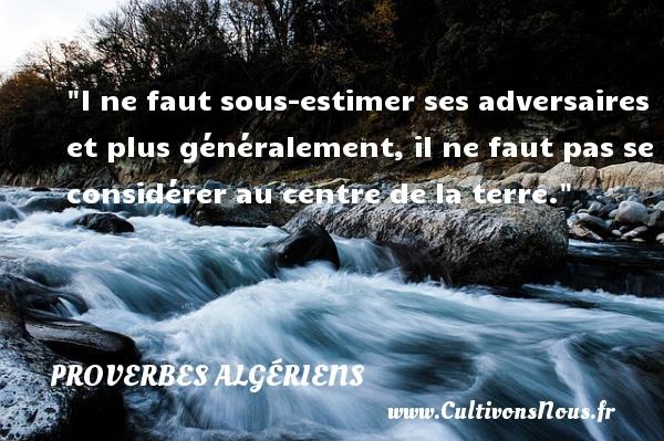 Proverbes Algériens - Proverbes fun - l ne faut sous-estimer ses adversaires et plus généralement, il ne faut pas se considérer au centre de la terre. Un Proverbe Algérien PROVERBES ALGÉRIENS
