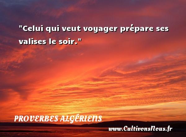 Celui qui veut voyager prépare ses valises le soir. Un Proverbe Algérien PROVERBES ALGÉRIENS - Proverbes Algériens - Proverbes philosophiques