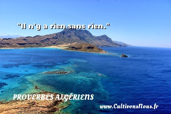 Il n y a rien sans rien. Un Proverbe Algérien PROVERBES ALGÉRIENS - Proverbes Algériens - Proverbes philosophiques