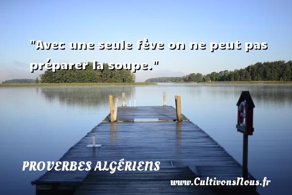 Avec une seule fève on ne peut pas préparer la soupe. Un Proverbe Algérien PROVERBES ALGÉRIENS - Proverbes Algériens - Proverbes philosophiques