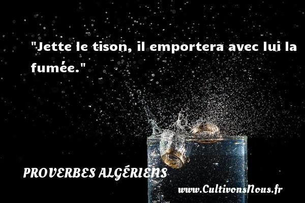 Jette le tison, il emportera avec lui la fumée. Un Proverbe Algérien PROVERBES ALGÉRIENS - Proverbes Algériens - Proverbes philosophiques
