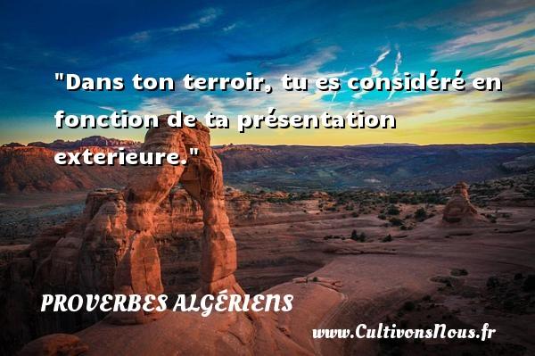Dans ton terroir, tu es considéré en fonction de ta présentation exterieure. Un Proverbe Algérien PROVERBES ALGÉRIENS - Proverbes Algériens - Proverbes fun