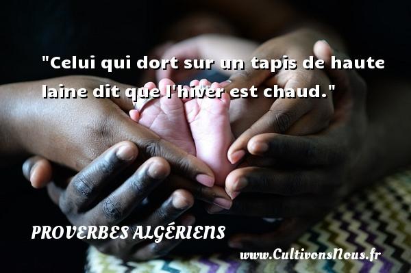 Celui qui dort sur un tapis de haute laine dit que l hiver est chaud. Un Proverbe Algérien PROVERBES ALGÉRIENS - Proverbes Algériens - Proverbes philosophiques
