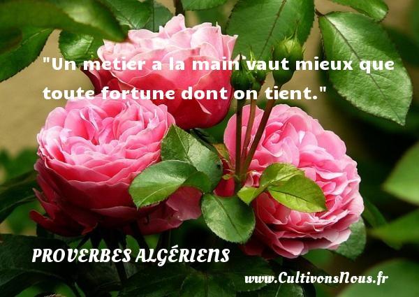 Un metier a la main vaut mieux que toute fortune dont on tient. Un Proverbe Algérien PROVERBES ALGÉRIENS - Proverbes Algériens - Proverbes hommes