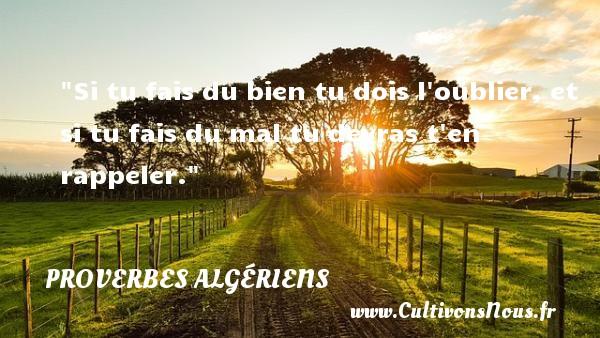 Si tu fais du bien tu dois l oublier, et si tu fais du mal tu devras t en rappeler. Un Proverbe Algérien PROVERBES ALGÉRIENS - Proverbes Algériens - Proverbes philosophiques