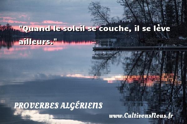 Quand le soleil se couche, il se lève ailleurs. Un Proverbe Algérien PROVERBES ALGÉRIENS - Proverbes Algériens - Proverbes philosophiques