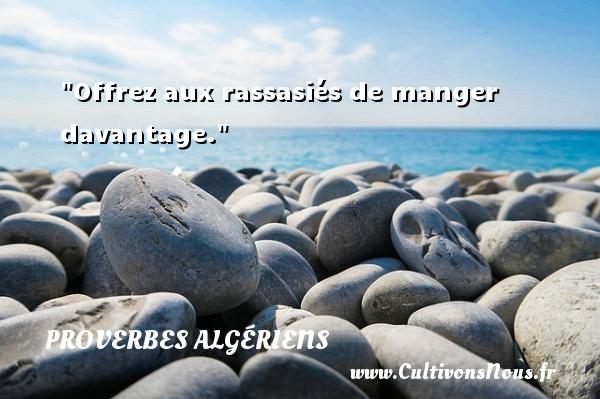Offrez aux rassasiés de manger davantage. Un Proverbe Algérien PROVERBES ALGÉRIENS - Proverbes Algériens - Proverbes philosophiques