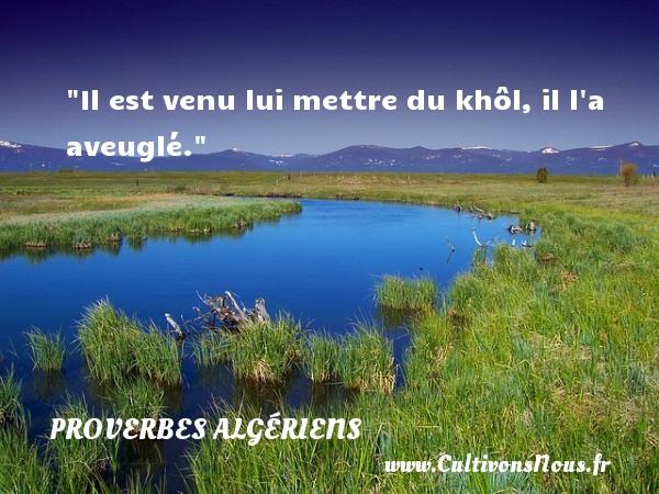 Proverbes Algériens - Proverbes philosophiques - Il est venu lui mettre du khôl, il l a aveuglé. Un Proverbe Algérien PROVERBES ALGÉRIENS