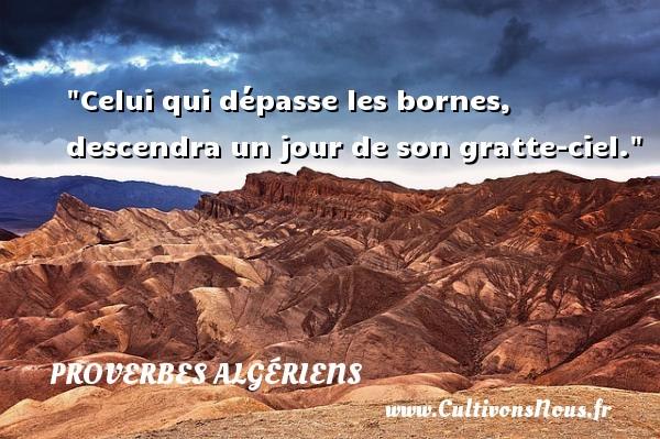 Celui qui dépasse les bornes, descendra un jour de son gratte-ciel. Un Proverbe Algérien PROVERBES ALGÉRIENS - Proverbes Algériens - Proverbes philosophiques