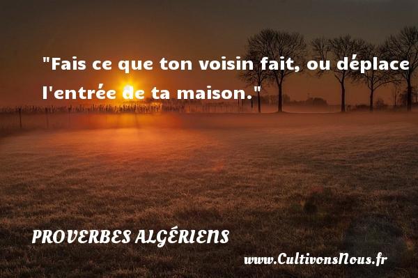 Fais ce que ton voisin fait, ou déplace l entrée de ta maison. Un Proverbe Algérien PROVERBES ALGÉRIENS - Proverbes Algériens - Proverbes philosophiques