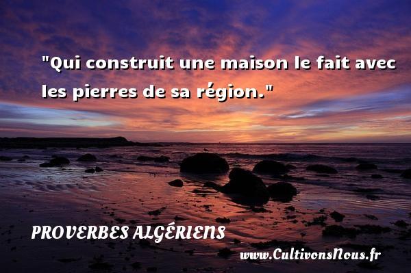 Qui construit une maison le fait avec les pierres de sa région.  Un Proverbe Algérien PROVERBES ALGÉRIENS - Proverbes Algériens - Proverbes connus
