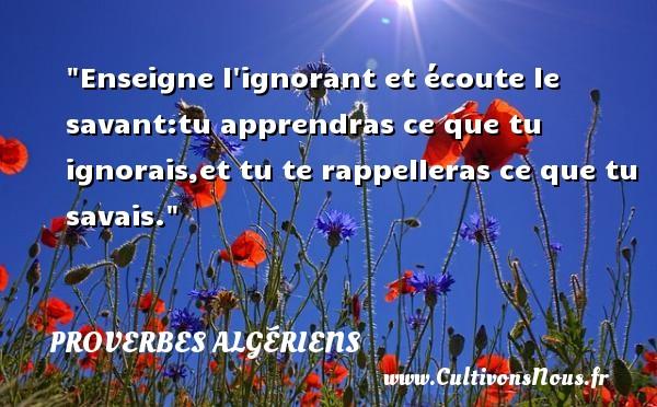Enseigne l ignorant et écoute le savant:tu apprendras ce que tu ignorais,et tu te rappelleras ce que tu savais.  Un Proverbe Algérien PROVERBES ALGÉRIENS - Proverbes Algériens - Proverbes fun
