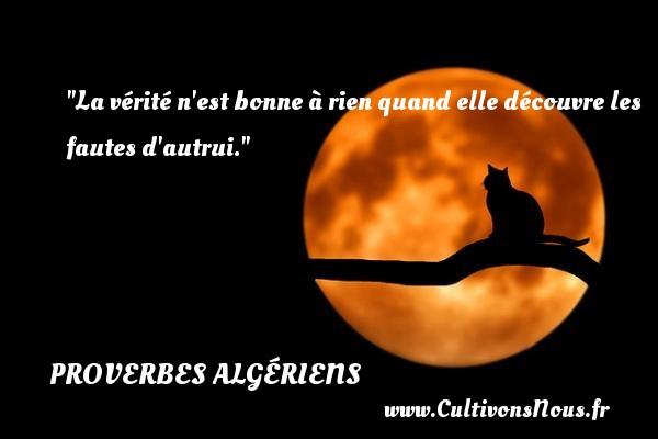 Proverbes Algériens - Proverbes fun - La vérité n est bonne à rien quand elle découvre les fautes d autrui.  Un Proverbe Algérien PROVERBES ALGÉRIENS