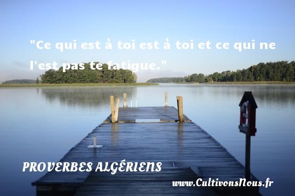 Ce qui est à toi est à toi et ce qui ne l est pas te fatigue.  Un Proverbe Algérien PROVERBES ALGÉRIENS - Proverbes Algériens - Proverbes philosophiques