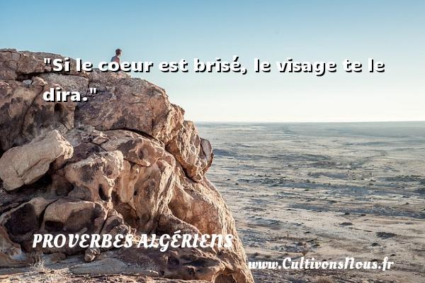 Si le coeur est brisé, le visage te le dira.  Un Proverbe Algérien PROVERBES ALGÉRIENS - Proverbes Algériens - Proverbes philosophiques
