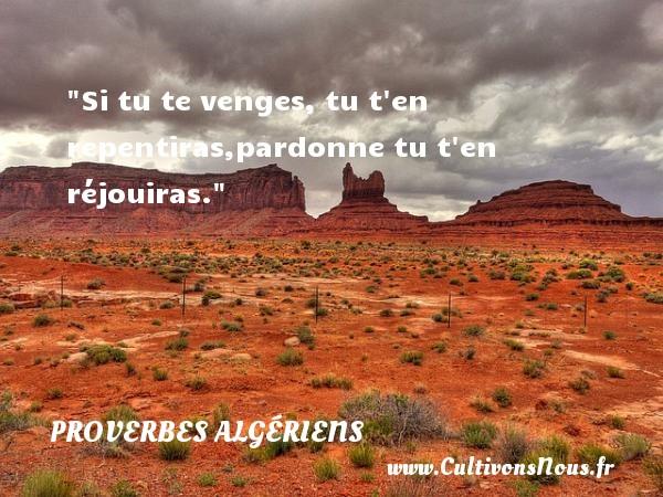 Si tu te venges, tu t en repentiras,pardonne tu t en réjouiras.  Un Proverbe Algérien PROVERBES ALGÉRIENS - Proverbes Algériens - Proverbes philosophiques