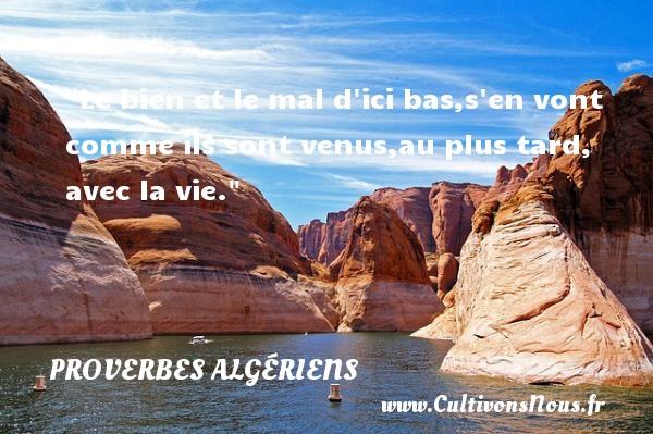 Le bien et le mal d ici bas,s en vont comme ils sont venus,au plus tard, avec la vie.  Un Proverbe Algérien PROVERBES ALGÉRIENS - Proverbes Algériens - Proverbes philosophiques