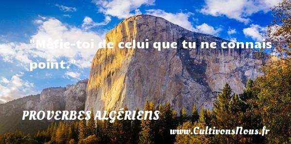 Méfie-toi de celui que tu ne connais point.  Un Proverbe Algérien PROVERBES ALGÉRIENS - Proverbes Algériens - Proverbes philosophiques