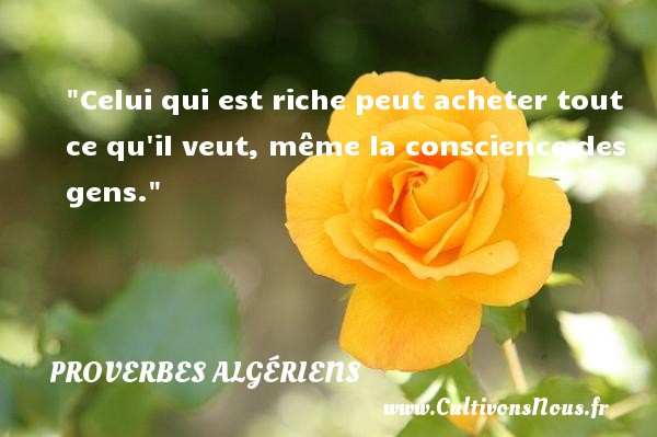 Celui qui est riche peut acheter tout ce qu il veut, même la conscience des gens.  Un Proverbe Algérien PROVERBES ALGÉRIENS - Proverbes Algériens - Proverbes philosophiques