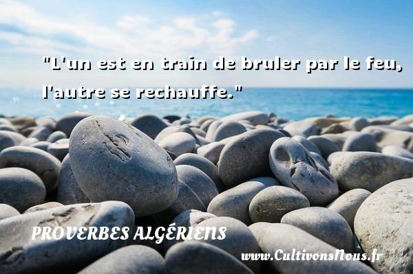 L un est en train de bruler par le feu, l autre se rechauffe.  Un Proverbe Algérien PROVERBES ALGÉRIENS - Proverbes Algériens - Proverbes philosophiques