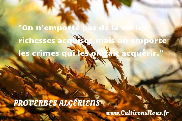 On n emporte pas de la vie les richesses acquises,mais on emporte les crimes qui les on fait acquérir.  Un Proverbe Algérien PROVERBES ALGÉRIENS - Proverbes Algériens - Proverbes philosophiques - Proverbes richesse
