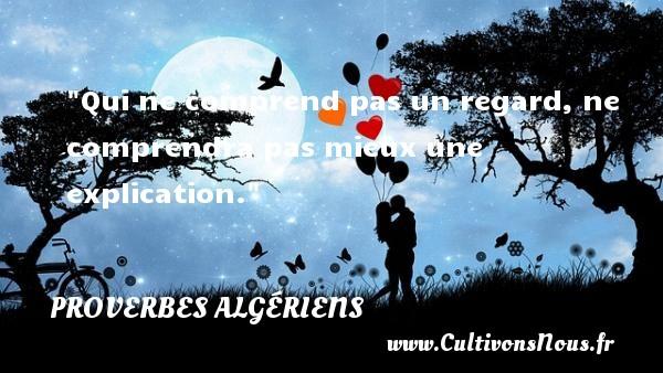 Qui ne comprend pas un regard, ne comprendra pas mieux une explication.  Un Proverbe Algérien PROVERBES ALGÉRIENS - Proverbes Algériens - Proverbes philosophiques