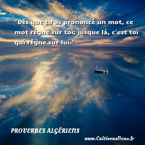 Dès que tu as prononcé un mot, ce mot règne sur toi; jusque là, c est toi qui règne sur lui.  Un Proverbe Algérien PROVERBES ALGÉRIENS - Proverbes Algériens - Proverbes philosophiques