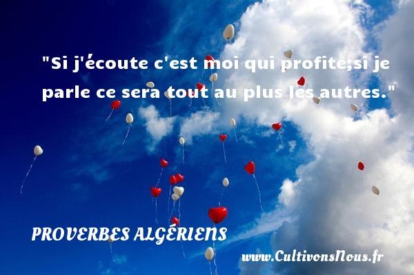 Si j écoute c est moi qui profite;si je parle ce sera tout au plus les autres.  Un Proverbe Algérien PROVERBES ALGÉRIENS - Proverbes Algériens - Proverbes philosophiques