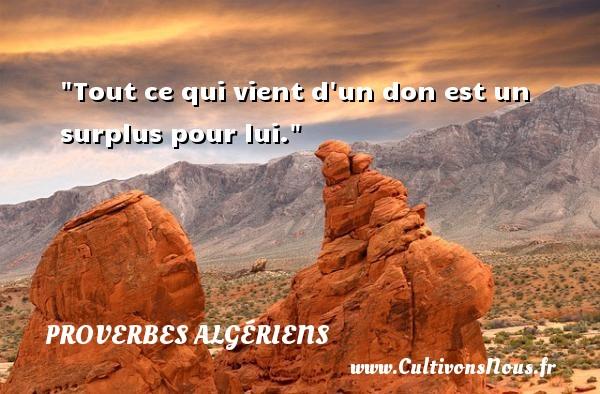Proverbes Algériens - Proverbes philosophiques - Tout ce qui vient d un don est un surplus pour lui.  Un Proverbe Algérien PROVERBES ALGÉRIENS