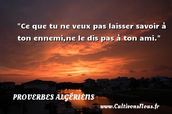 Proverbes Algériens - Proverbes philosophiques - Ce que tu ne veux pas laisser savoir à ton ennemi,ne le dis pas à ton ami.  Un Proverbe Algérien PROVERBES ALGÉRIENS