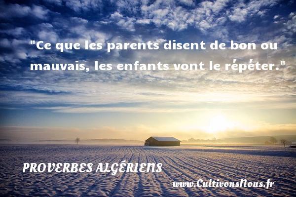 Ce que les parents disent de bon ou mauvais, les enfants vont le répéter.  Un Proverbe Algérien PROVERBES ALGÉRIENS - Proverbes Algériens - Proverbes philosophiques