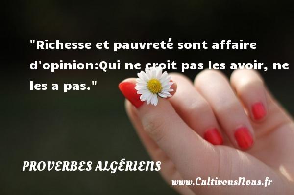 Richesse et pauvreté sont affaire d opinion:Qui ne croit pas les avoir, ne les a pas.  Un Proverbe Algérien PROVERBES ALGÉRIENS - Proverbes Algériens - Proverbes philosophiques - Proverbes richesse
