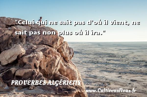Celui qui ne sait pas d où il vient, ne sait pas non plus où il ira.  Un Proverbe Algérien PROVERBES ALGÉRIENS - Proverbes Algériens - Proverbes philosophiques