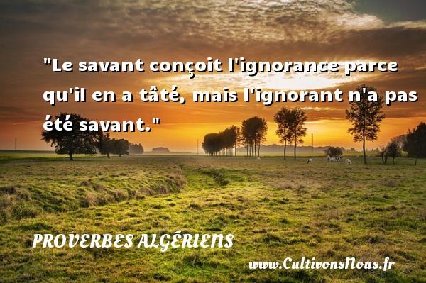 Le savant conçoit l ignorance parce qu il en a tâté, mais l ignorant n a pas été savant.  Un Proverbe Algérien PROVERBES ALGÉRIENS - Proverbes Algériens - Proverbes philosophiques