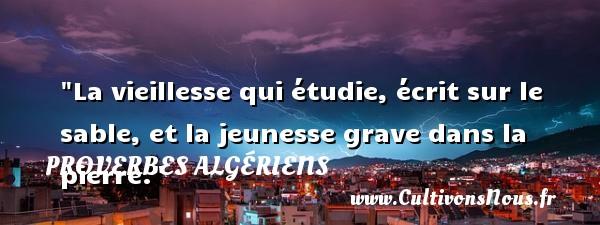 La vieillesse qui étudie, écrit sur le sable, et la jeunesse grave dans la pierre.  Un Proverbe Algérien PROVERBES ALGÉRIENS - Proverbes Algériens - Proverbes philosophiques
