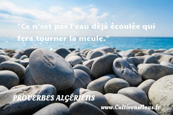 Ce n est pas l eau déjà écoulée qui fera tourner la meule.  Un Proverbe Algérien PROVERBES ALGÉRIENS - Proverbes Algériens - Proverbes philosophiques