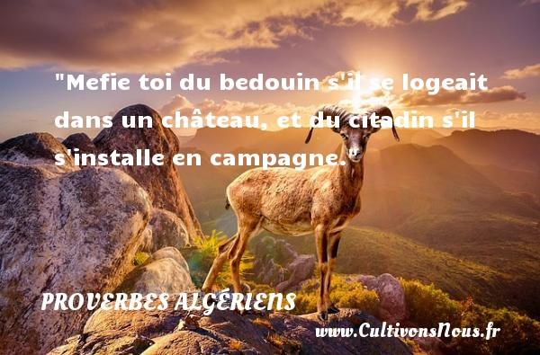 Mefie toi du bedouin s il se logeait dans un château, et du citadin s il s installe en campagne.  Un Proverbe Algérien PROVERBES ALGÉRIENS - Proverbes Algériens - Proverbes philosophiques