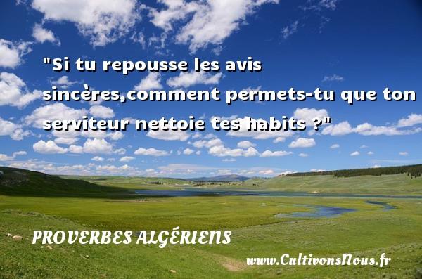 Si tu repousse les avis sincères,comment permets-tu que ton serviteur nettoie tes habits ?  Un Proverbe Algérien PROVERBES ALGÉRIENS - Proverbes Algériens - Proverbes philosophiques