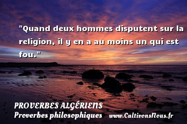 Quand deux hommes disputent sur la religion, il y en a au moins un qui est fou.  Un Proverbe Algérien PROVERBES ALGÉRIENS - Proverbes Algériens - Proverbes philosophiques