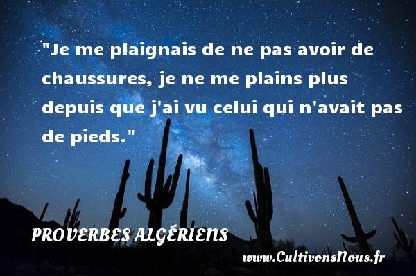 Proverbes Algériens - Proverbes philosophiques - Je me plaignais de ne pas avoir de chaussures, je ne me plains plus depuis que j ai vu celui qui n avait pas de pieds.  Un Proverbe Algérien PROVERBES ALGÉRIENS