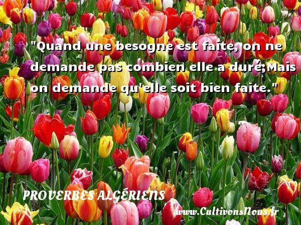 Proverbes Algériens - Proverbes philosophiques - Quand une besogne est faite, on ne demande pas combien elle a duré;Mais on demande qu elle soit bien faite.  Un Proverbe Algérien PROVERBES ALGÉRIENS
