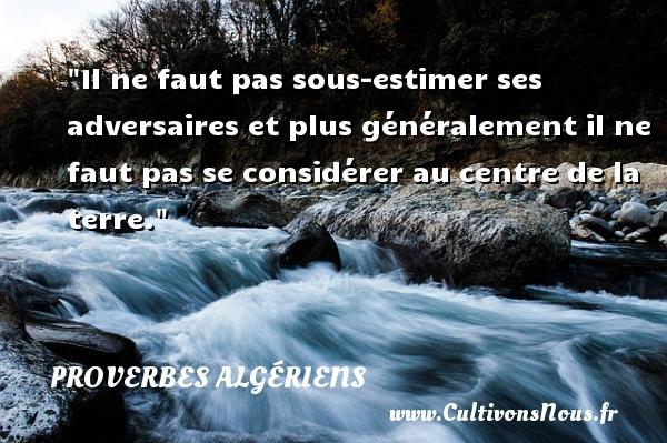 Il ne faut pas sous-estimer ses adversaires et plus généralement il ne faut pas se considérer au centre de la terre.  Un Proverbe Algérien PROVERBES ALGÉRIENS - Proverbes Algériens - Proverbes philosophiques