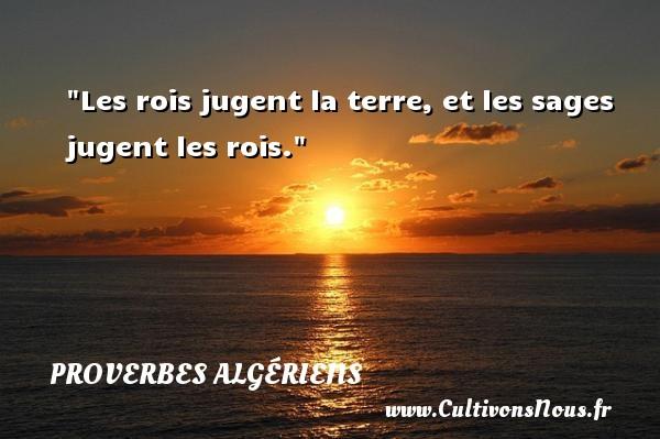 Les rois jugent la terre, et les sages jugent les rois.  Un Proverbe Algérien PROVERBES ALGÉRIENS - Proverbes Algériens - Proverbes philosophiques