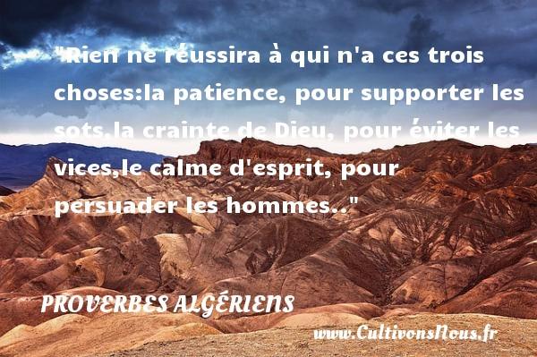 Rien ne réussira à qui n a ces trois choses:la patience, pour supporter les sots,la crainte de Dieu, pour éviter les vices,le calme d esprit, pour persuader les hommes..  Un Proverbe Algérien PROVERBES ALGÉRIENS - Proverbes Algériens - Proverbes patience - Proverbes philosophiques